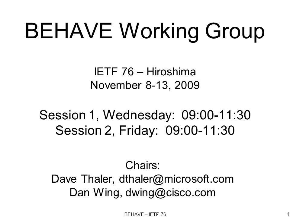 BEHAVE – IETF 76 1 BEHAVE Working Group IETF 76 – Hiroshima November 8-13, 2009 Session 1, Wednesday: 09:00-11:30 Session 2, Friday: 09:00-11:30 Chairs: Dave Thaler, dthaler@microsoft.com Dan Wing, dwing@cisco.com
