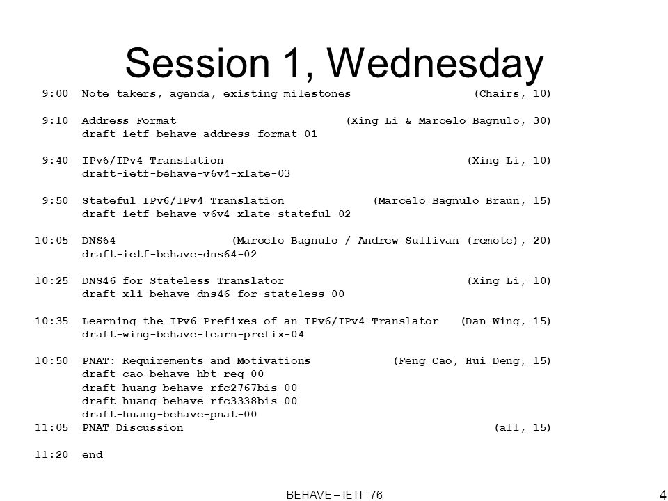 BEHAVE – IETF 76 4 Session 1, Wednesday 9:00 Note takers, agenda, existing milestones (Chairs, 10) 9:10 Address Format (Xing Li & Marcelo Bagnulo, 30) draft-ietf-behave-address-format-01 9:40 IPv6/IPv4 Translation (Xing Li, 10) draft-ietf-behave-v6v4-xlate-03 9:50 Stateful IPv6/IPv4 Translation (Marcelo Bagnulo Braun, 15) draft-ietf-behave-v6v4-xlate-stateful-02 10:05 DNS64 (Marcelo Bagnulo / Andrew Sullivan (remote), 20) draft-ietf-behave-dns64-02 10:25 DNS46 for Stateless Translator (Xing Li, 10) draft-xli-behave-dns46-for-stateless-00 10:35 Learning the IPv6 Prefixes of an IPv6/IPv4 Translator (Dan Wing, 15) draft-wing-behave-learn-prefix-04 10:50 PNAT: Requirements and Motivations (Feng Cao, Hui Deng, 15) draft-cao-behave-hbt-req-00 draft-huang-behave-rfc2767bis-00 draft-huang-behave-rfc3338bis-00 draft-huang-behave-pnat-00 11:05 PNAT Discussion (all, 15) 11:20 end