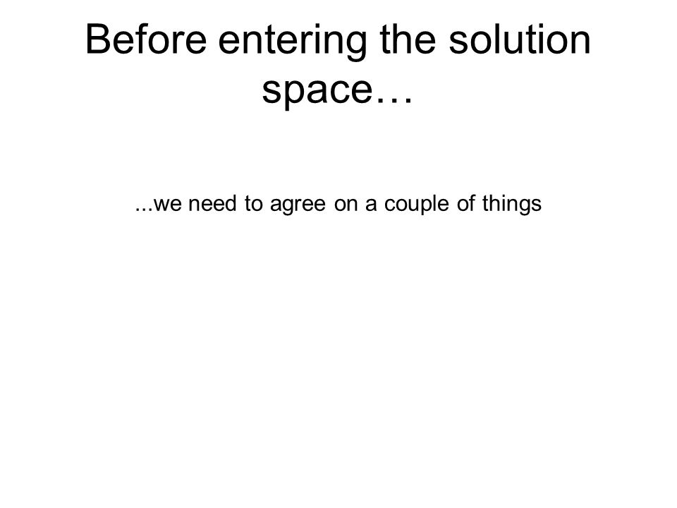 Before entering the solution space…...we need to agree on a couple of things