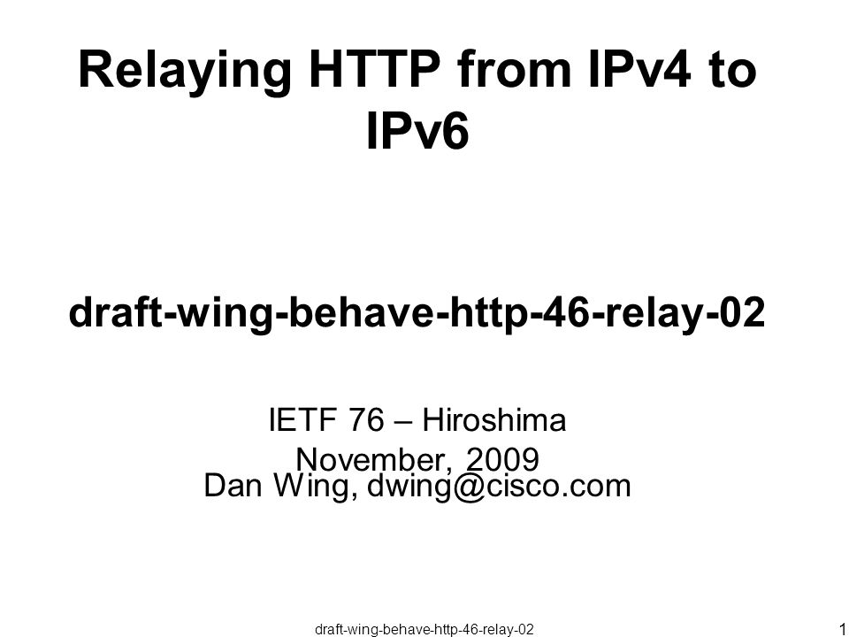 draft-wing-behave-http-46-relay-02 1 Relaying HTTP from IPv4 to IPv6 draft-wing-behave-http-46-relay-02 IETF 76 – Hiroshima November, 2009 Dan Wing, dwing@cisco.com