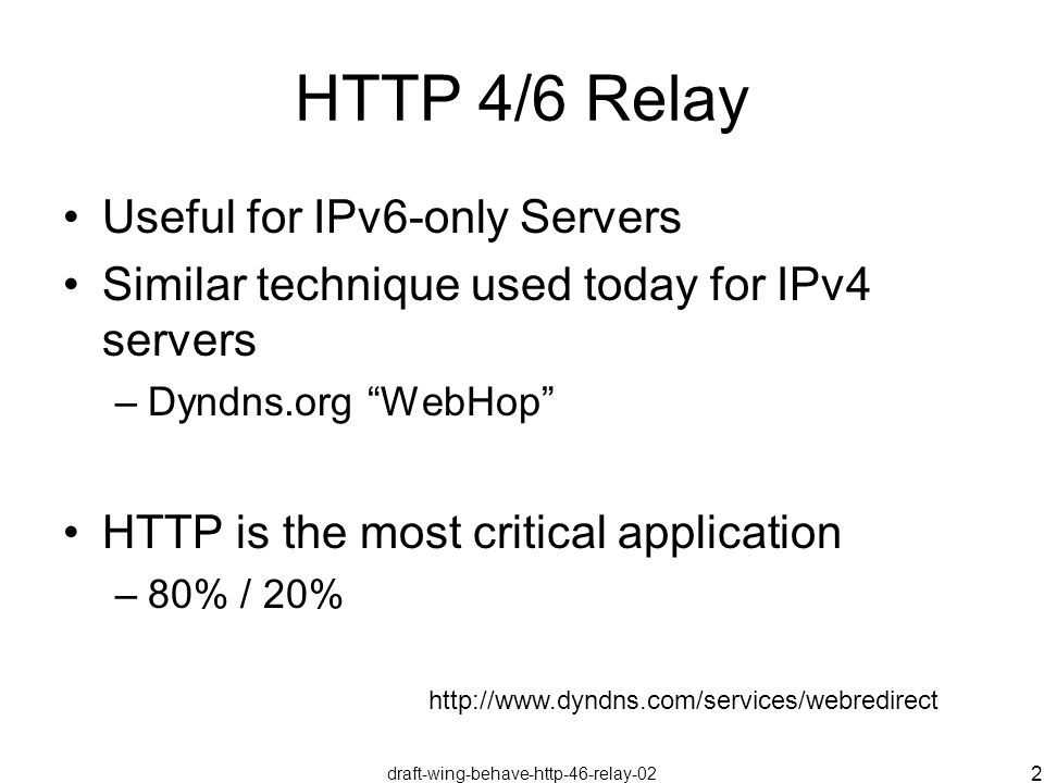 draft-wing-behave-http-46-relay-02 2 HTTP 4/6 Relay Useful for IPv6-only Servers Similar technique used today for IPv4 servers –Dyndns.org WebHop HTTP is the most critical application –80% / 20% http://www.dyndns.com/services/webredirect