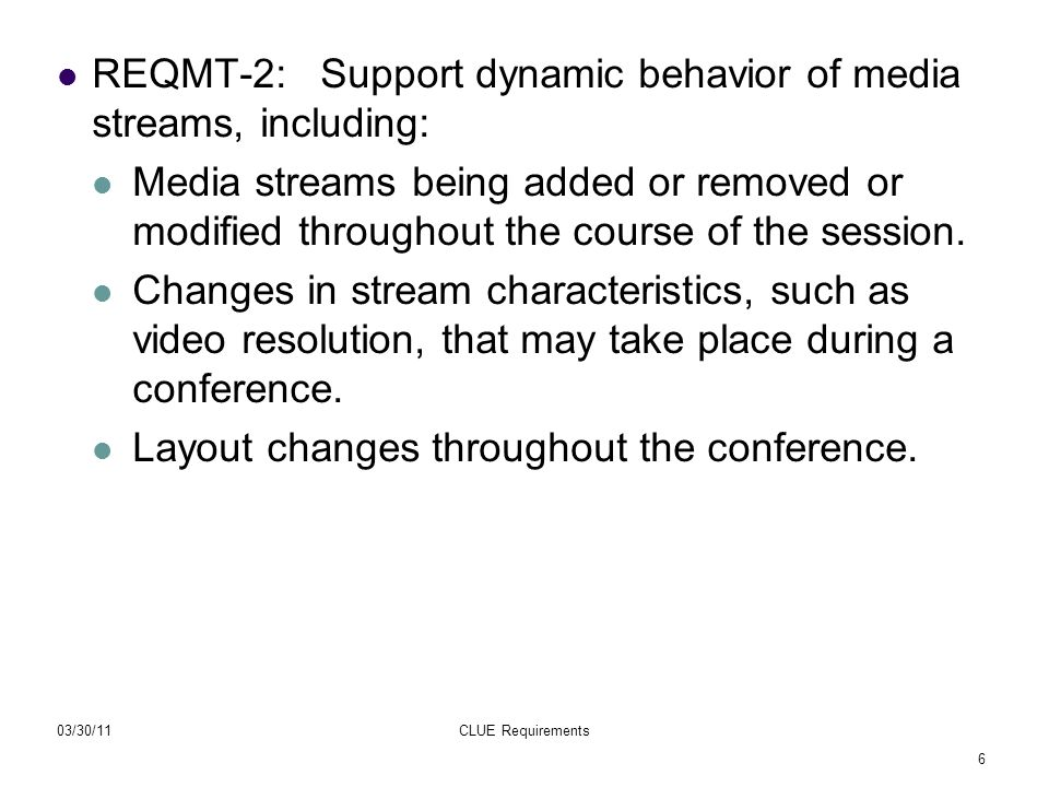 6 03/30/11CLUE Requirements REQMT-2: Support dynamic behavior of media streams, including: Media streams being added or removed or modified throughout the course of the session.