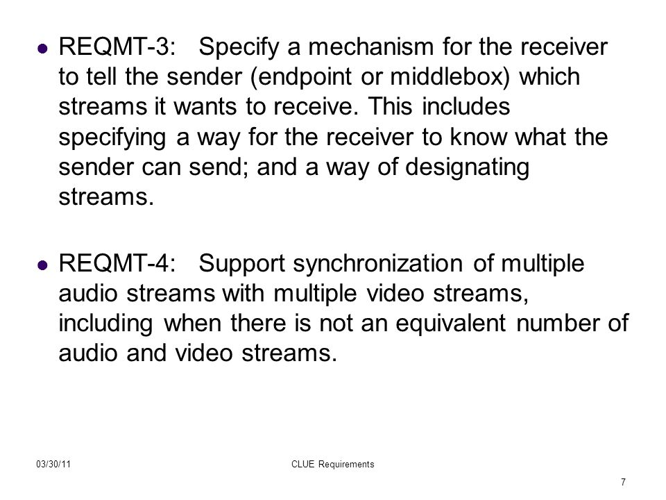 7 03/30/11CLUE Requirements REQMT-3: Specify a mechanism for the receiver to tell the sender (endpoint or middlebox) which streams it wants to receive.