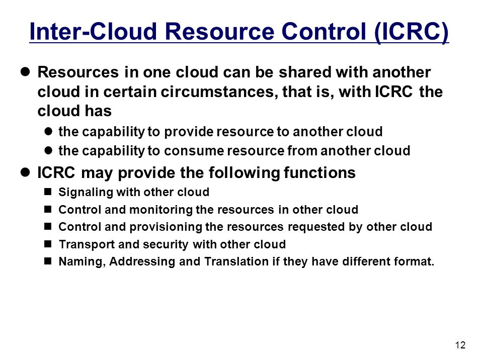 12 Inter-Cloud Resource Control (ICRC) Resources in one cloud can be shared with another cloud in certain circumstances, that is, with ICRC the cloud has the capability to provide resource to another cloud the capability to consume resource from another cloud ICRC may provide the following functions Signaling with other cloud Control and monitoring the resources in other cloud Control and provisioning the resources requested by other cloud Transport and security with other cloud Naming, Addressing and Translation if they have different format.