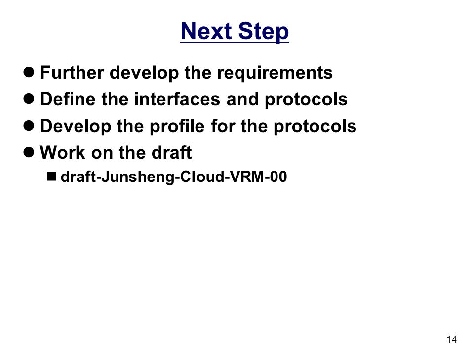 14 Next Step Further develop the requirements Define the interfaces and protocols Develop the profile for the protocols Work on the draft draft-Junsheng-Cloud-VRM-00