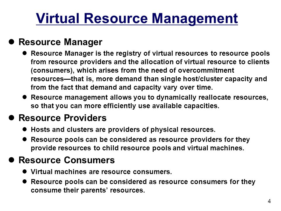 4 Virtual Resource Management Resource Manager Resource Manager is the registry of virtual resources to resource pools from resource providers and the allocation of virtual resource to clients (consumers), which arises from the need of overcommitment resourcesthat is, more demand than single host/cluster capacity and from the fact that demand and capacity vary over time.