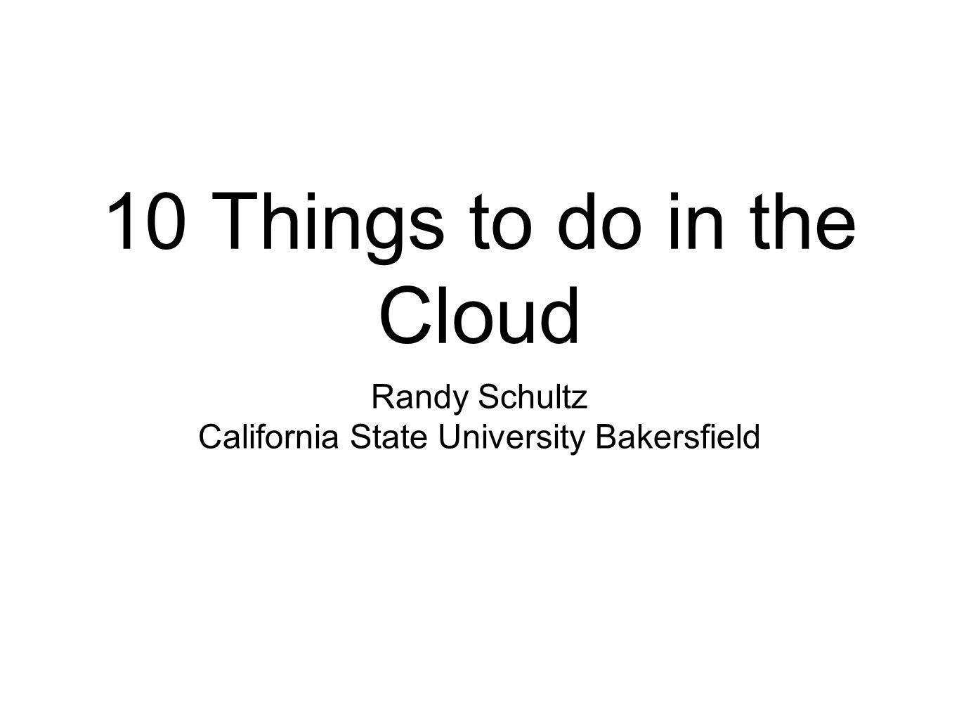 10 Things to do in the Cloud Randy Schultz California State University Bakersfield