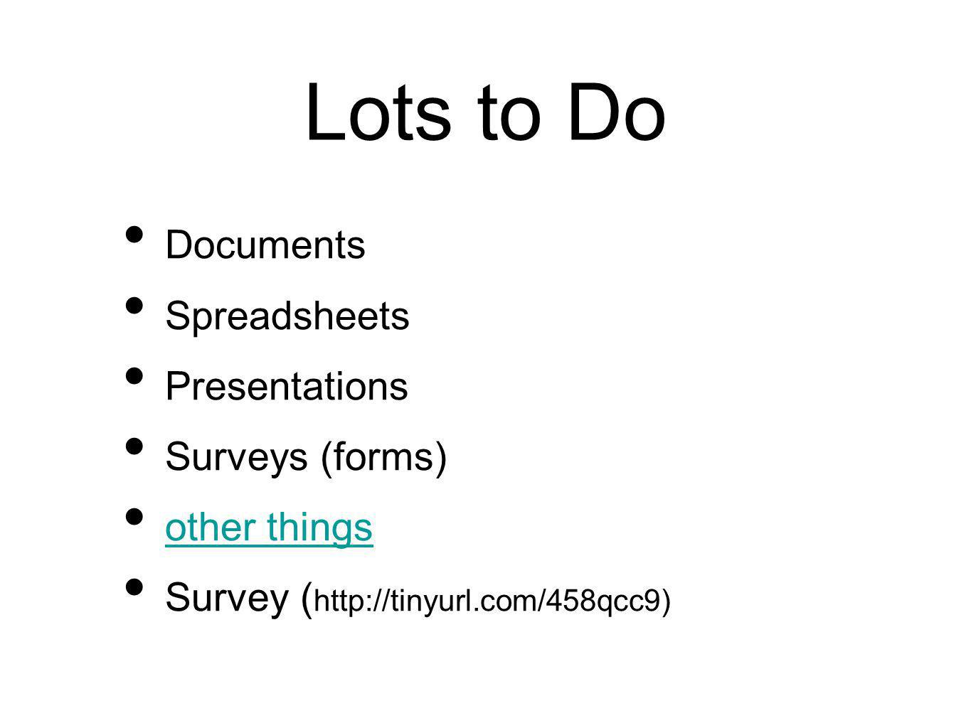 Lots to Do Documents Spreadsheets Presentations Surveys (forms) other things Survey ( http://tinyurl.com/458qcc9)