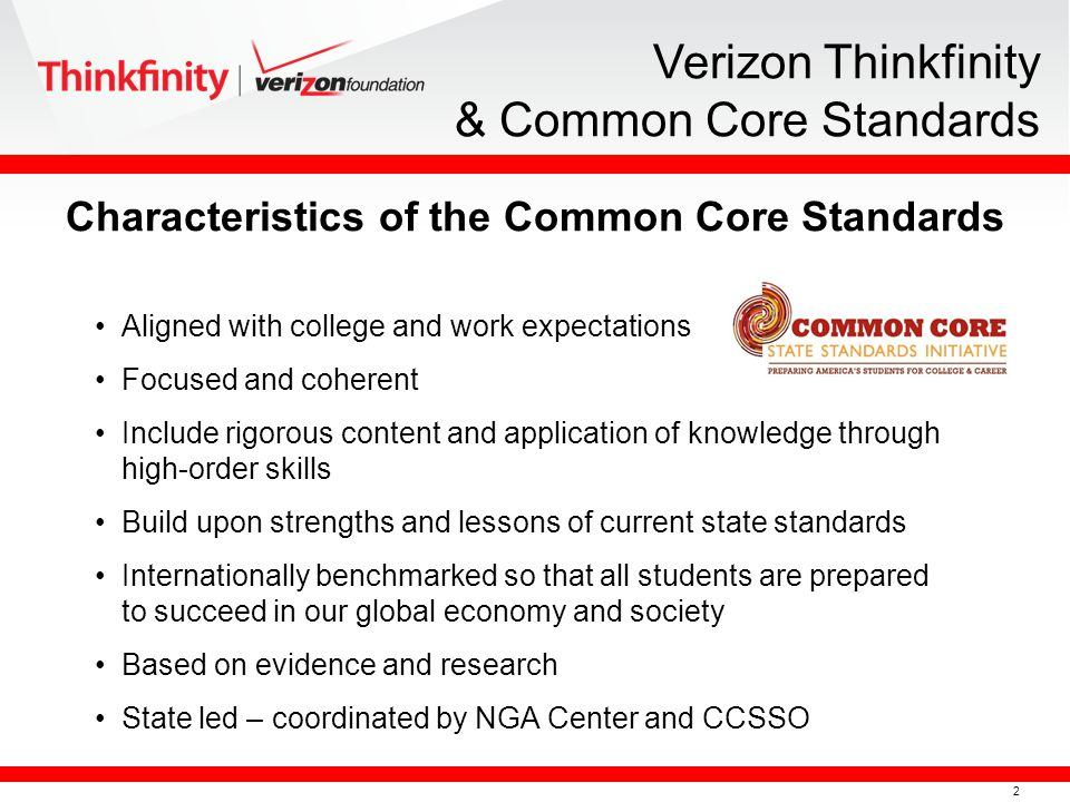 2 Verizon Thinkfinity & Common Core Standards Aligned with college and work expectations Focused and coherent Include rigorous content and application of knowledge through high-order skills Build upon strengths and lessons of current state standards Internationally benchmarked so that all students are prepared to succeed in our global economy and society Based on evidence and research State led – coordinated by NGA Center and CCSSO Characteristics of the Common Core Standards