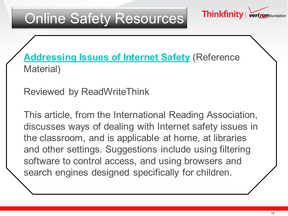 18 Online Safety Resources Addressing Issues of Internet SafetyAddressing Issues of Internet Safety (Reference Material) Reviewed by ReadWriteThink This article, from the International Reading Association, discusses ways of dealing with Internet safety issues in the classroom, and is applicable at home, at libraries and other settings.