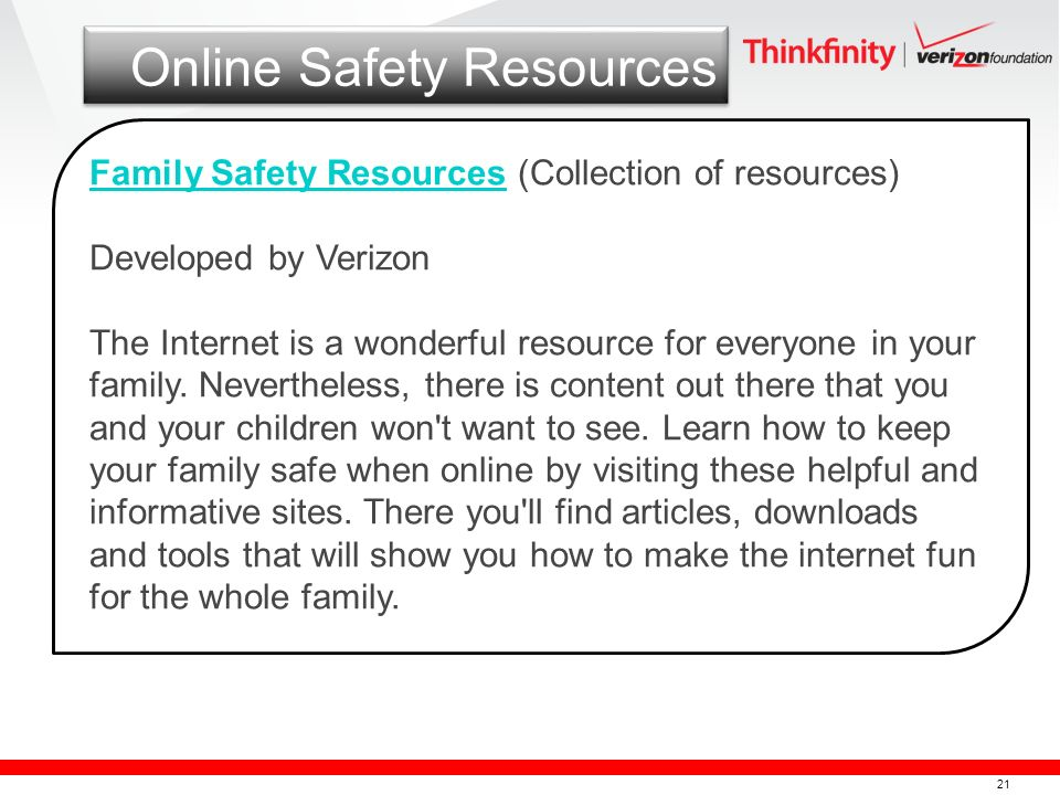 21 Online Safety Resources Family Safety ResourcesFamily Safety Resources (Collection of resources) Developed by Verizon The Internet is a wonderful resource for everyone in your family.