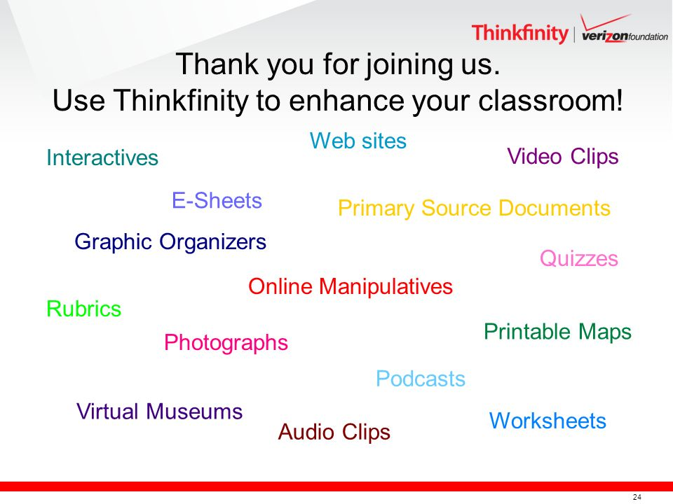 24 Worksheets Interactives E-Sheets Podcasts Printable Maps Primary Source Documents Rubrics Web sites Virtual Museums Graphic Organizers Photographs Video Clips Online Manipulatives Quizzes Audio Clips Thank you for joining us.