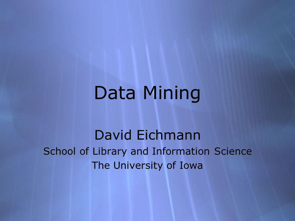 Data Mining David Eichmann School of Library and Information Science The University of Iowa David Eichmann School of Library and Information Science The University of Iowa