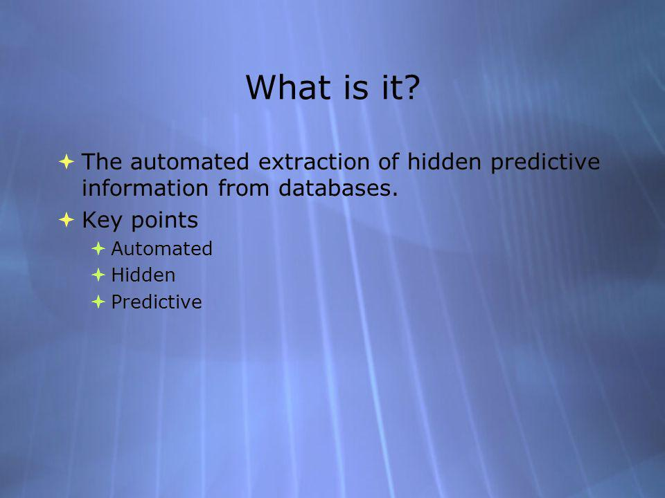 What is it. The automated extraction of hidden predictive information from databases.