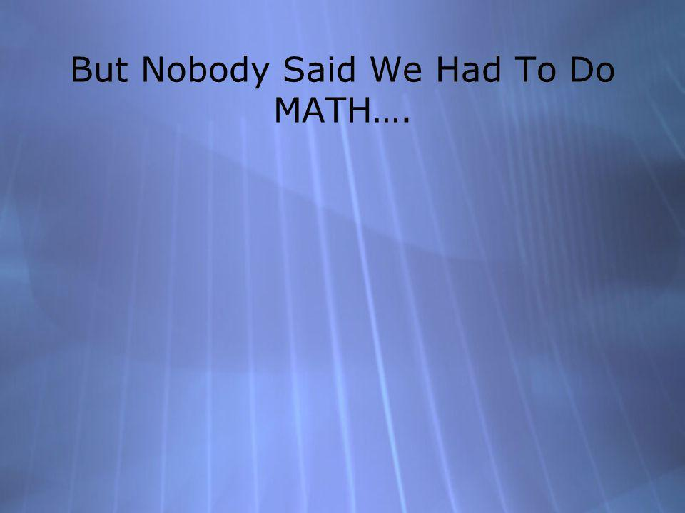 But Nobody Said We Had To Do MATH….