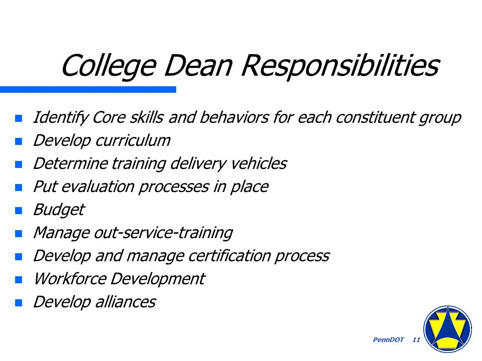 PennDOT 11 College Dean Responsibilities n Identify Core skills and behaviors for each constituent group n Develop curriculum n Determine training delivery vehicles n Put evaluation processes in place n Budget n Manage out-service-training n Develop and manage certification process n Workforce Development n Develop alliances