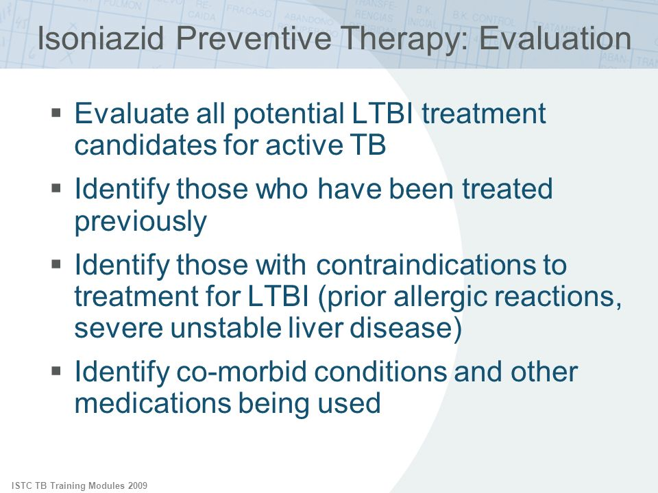 ISTC TB Training Modules 2009 Isoniazid Preventive Therapy: Evaluation Evaluate all potential LTBI treatment candidates for active TB Identify those who have been treated previously Identify those with contraindications to treatment for LTBI (prior allergic reactions, severe unstable liver disease) Identify co-morbid conditions and other medications being used