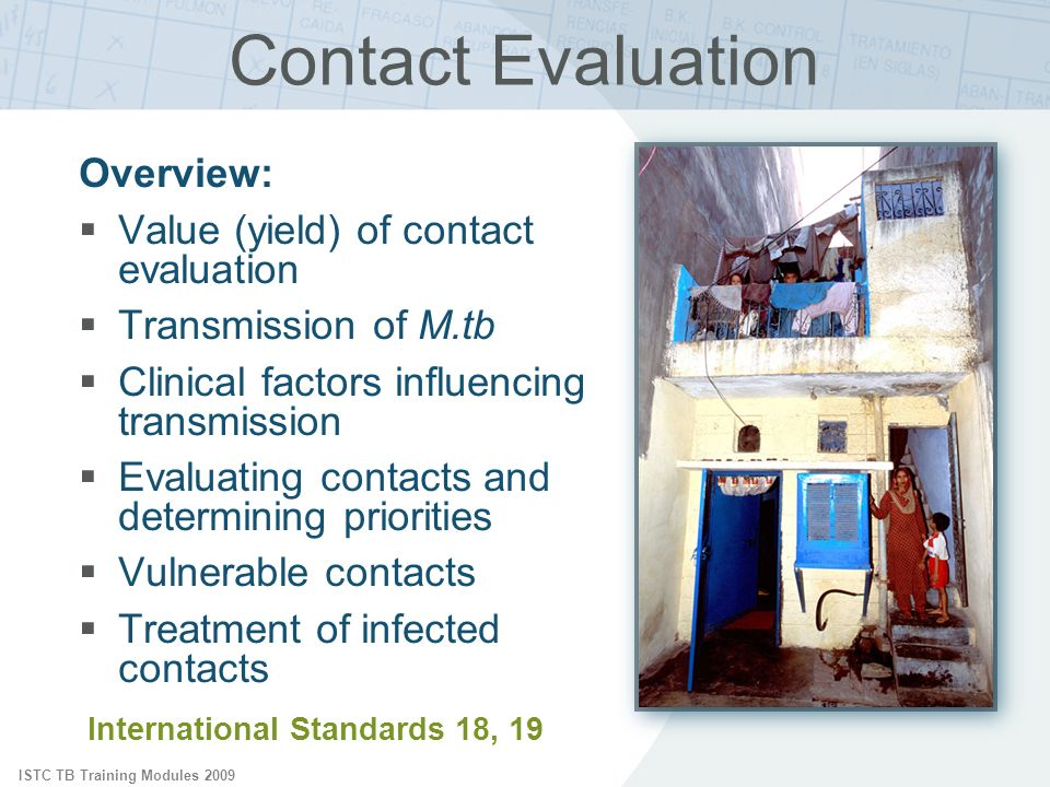 ISTC TB Training Modules 2009 Overview: Value (yield) of contact evaluation Transmission of M.tb Clinical factors influencing transmission Evaluating contacts and determining priorities Vulnerable contacts Treatment of infected contacts Contact Evaluation International Standards 18, 19