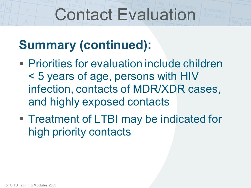 ISTC TB Training Modules 2009 Contact Evaluation Summary (continued): Priorities for evaluation include children < 5 years of age, persons with HIV infection, contacts of MDR/XDR cases, and highly exposed contacts Treatment of LTBI may be indicated for high priority contacts