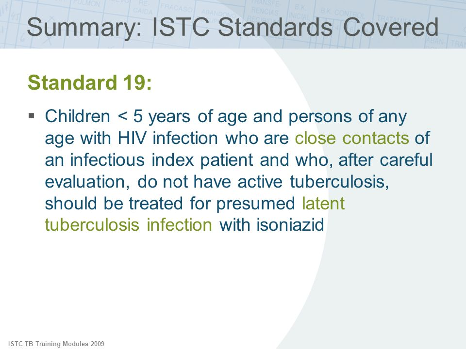 ISTC TB Training Modules 2009 Summary: ISTC Standards Covered Standard 19: Children < 5 years of age and persons of any age with HIV infection who are close contacts of an infectious index patient and who, after careful evaluation, do not have active tuberculosis, should be treated for presumed latent tuberculosis infection with isoniazid