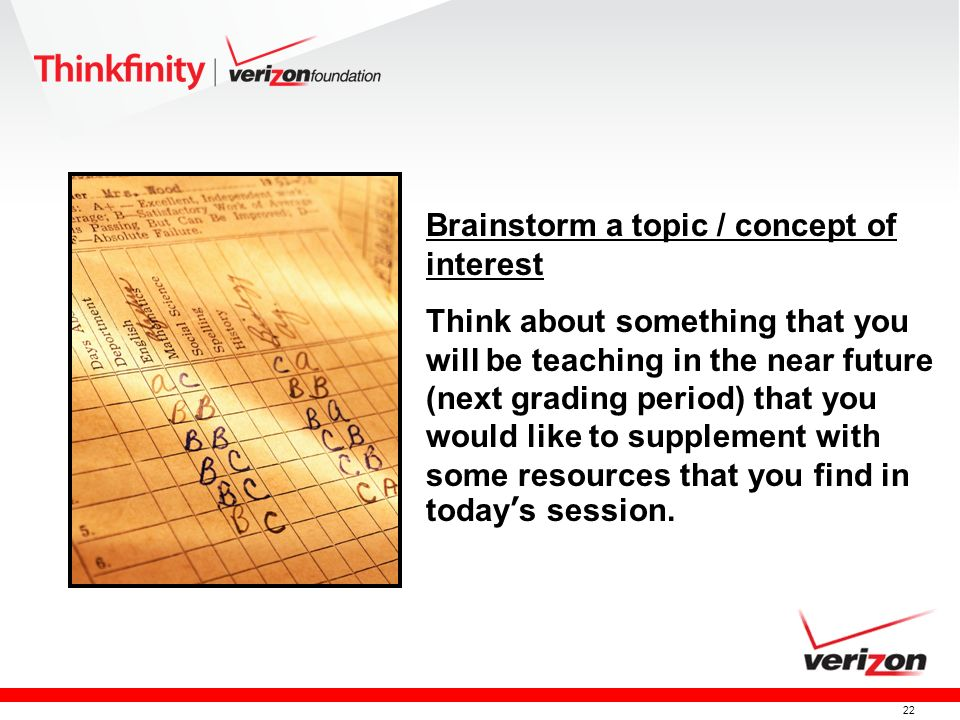 22 Brainstorm a topic / concept of interest Think about something that you will be teaching in the near future (next grading period) that you would like to supplement with some resources that you find in todays session.