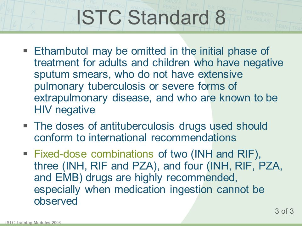 ISTC Training Modules 2008 ISTC Standard 8 Ethambutol may be omitted in the initial phase of treatment for adults and children who have negative sputum smears, who do not have extensive pulmonary tuberculosis or severe forms of extrapulmonary disease, and who are known to be HIV negative The doses of antituberculosis drugs used should conform to international recommendations Fixed-dose combinations of two (INH and RIF), three (INH, RIF and PZA), and four (INH, RIF, PZA, and EMB) drugs are highly recommended, especially when medication ingestion cannot be observed 3 of 3