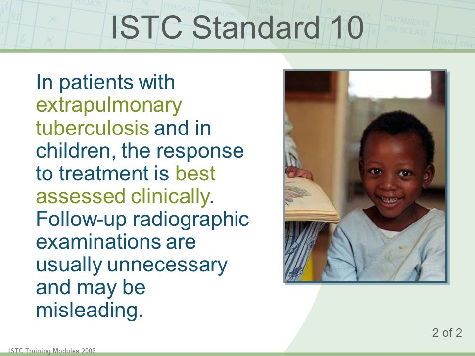 ISTC Training Modules 2008 ISTC Standard 10 In patients with extrapulmonary tuberculosis and in children, the response to treatment is best assessed clinically.