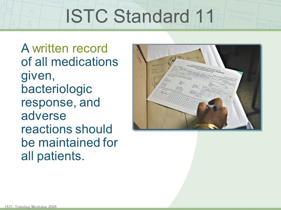 ISTC Training Modules 2008 ISTC Standard 11 A written record of all medications given, bacteriologic response, and adverse reactions should be maintained for all patients.