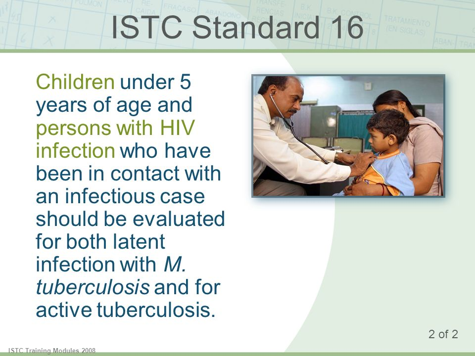ISTC Training Modules 2008 ISTC Standard 16 Children under 5 years of age and persons with HIV infection who have been in contact with an infectious case should be evaluated for both latent infection with M.