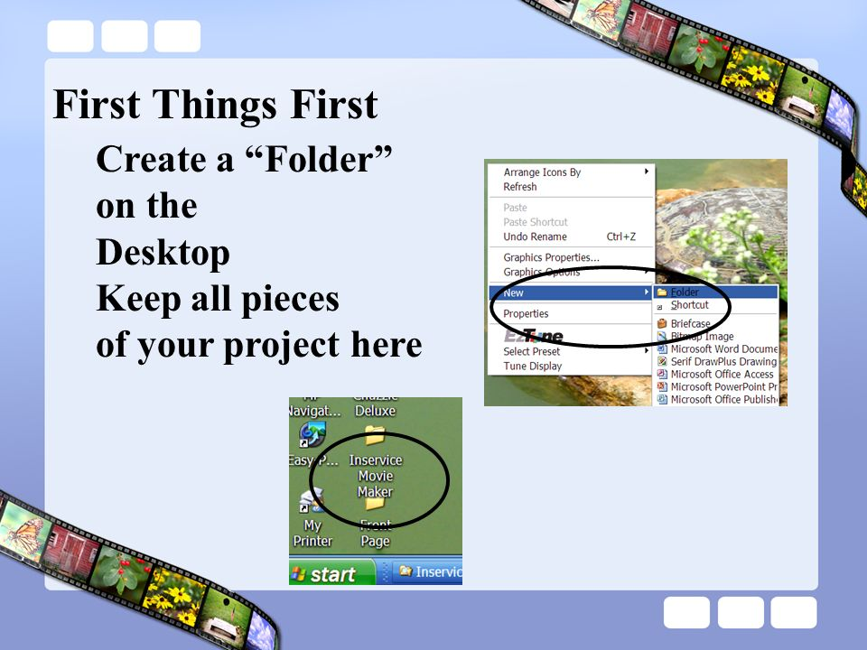 First Things First Create a Folder on the Desktop Keep all pieces of your project here