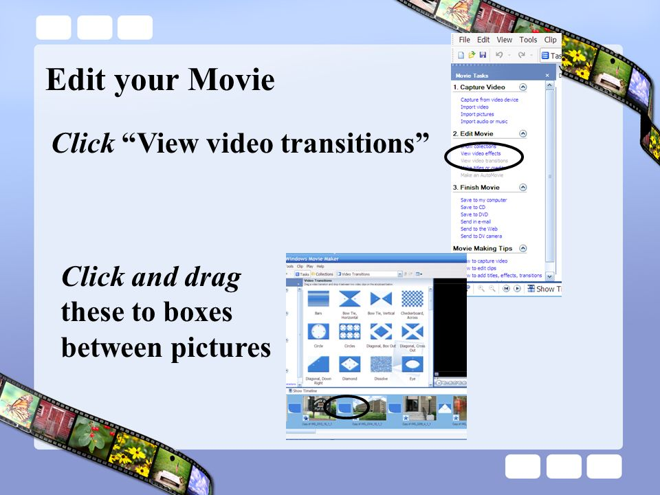Edit your Movie Click View video transitions Click and drag these to boxes between pictures
