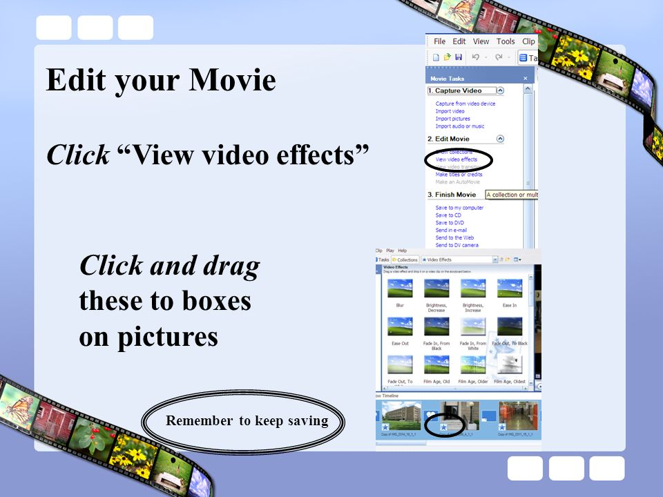 Edit your Movie Click and drag these to boxes on pictures Click View video effects Remember to keep saving