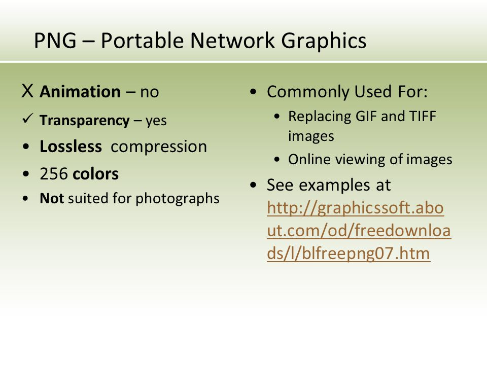 PNG – Portable Network Graphics X Animation – no Transparency – yes Lossless compression 256 colors Not suited for photographs Commonly Used For: Replacing GIF and TIFF images Online viewing of images See examples at   ut.com/od/freedownloa ds/l/blfreepng07.htm   ut.com/od/freedownloa ds/l/blfreepng07.htm
