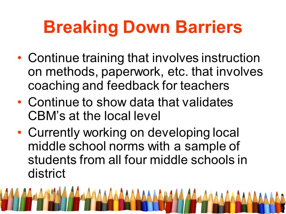 12 Breaking Down Barriers Continue training that involves instruction on methods, paperwork, etc.