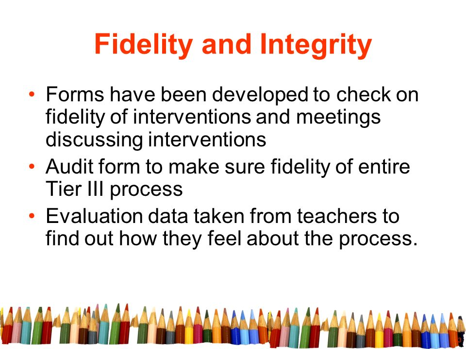 13 Fidelity and Integrity Forms have been developed to check on fidelity of interventions and meetings discussing interventions Audit form to make sure fidelity of entire Tier III process Evaluation data taken from teachers to find out how they feel about the process.