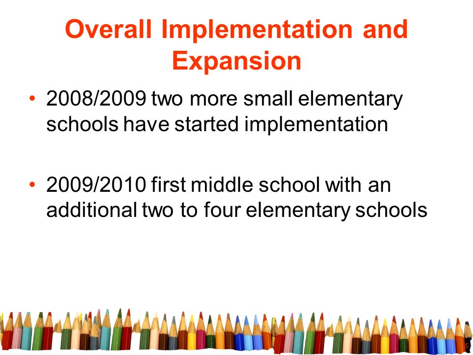 5 Overall Implementation and Expansion 2008/2009 two more small elementary schools have started implementation 2009/2010 first middle school with an additional two to four elementary schools