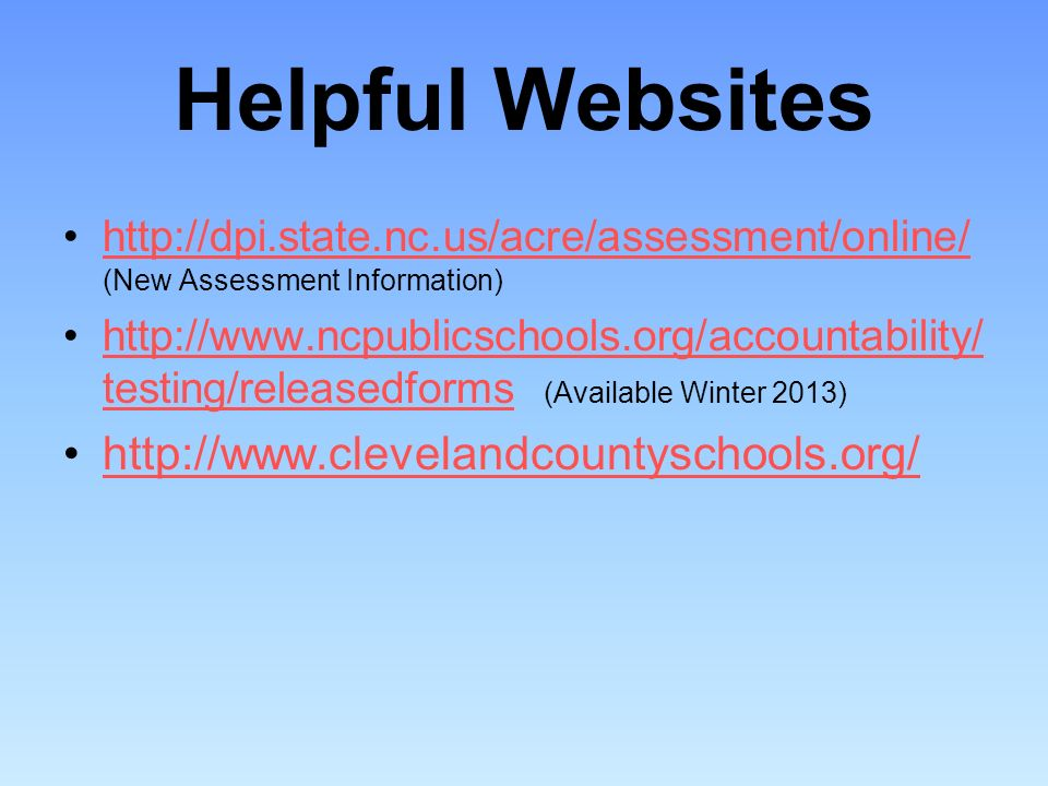 Helpful Websites http://dpi.state.nc.us/acre/assessment/online/ (New Assessment Information)http://dpi.state.nc.us/acre/assessment/online/ http://www.ncpublicschools.org/accountability/ testing/releasedforms (Available Winter 2013)http://www.ncpublicschools.org/accountability/ testing/releasedforms http://www.clevelandcountyschools.org/