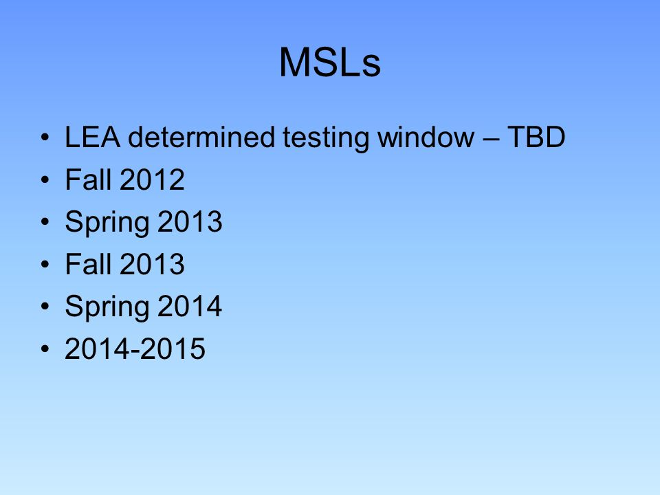 MSLs LEA determined testing window – TBD Fall 2012 Spring 2013 Fall 2013 Spring 2014 2014-2015