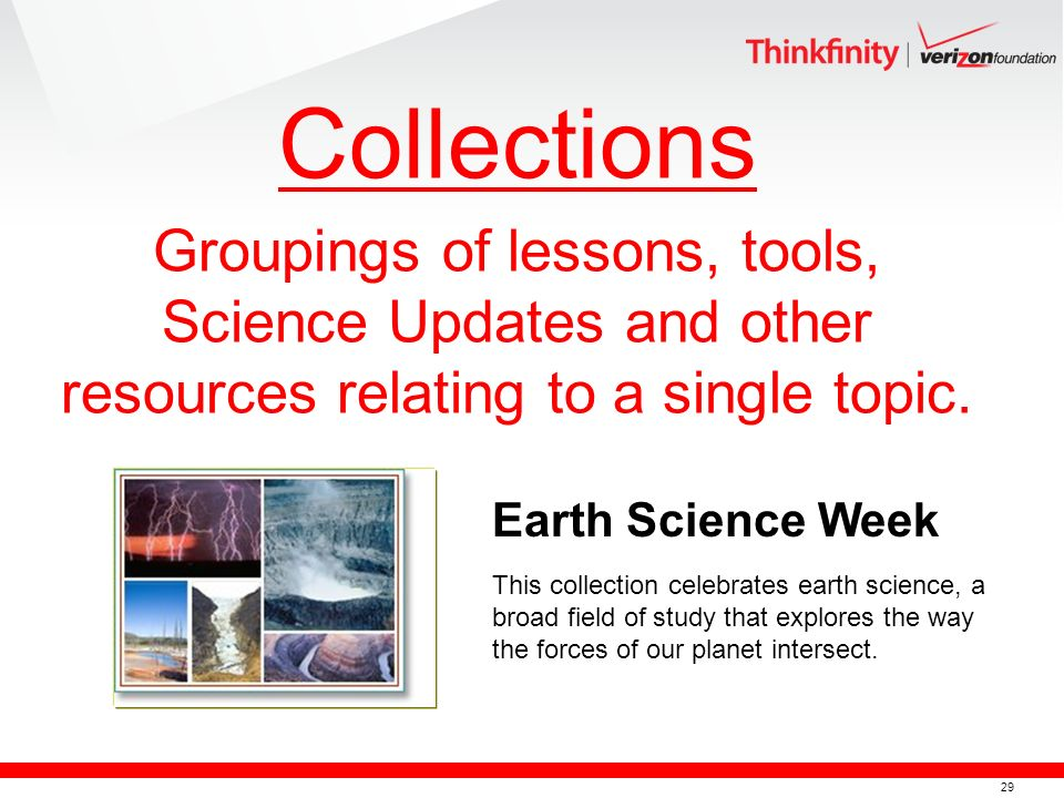 29 Collections Groupings of lessons, tools, Science Updates and other resources relating to a single topic.