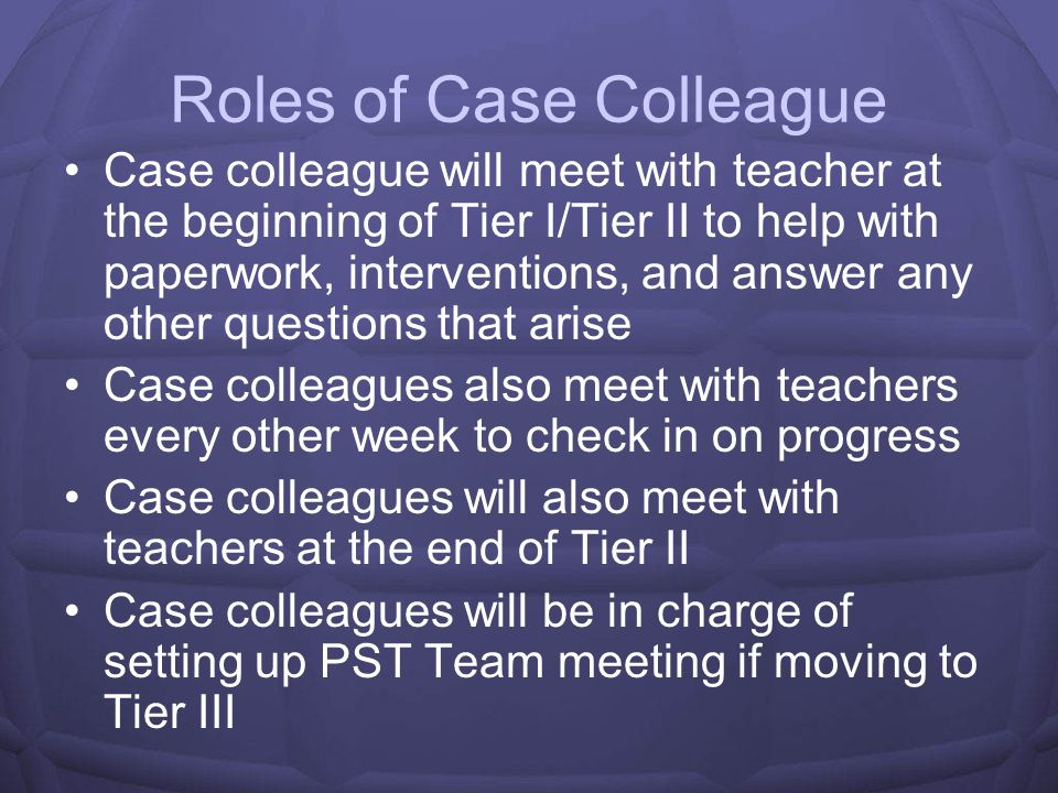 Case Colleagues Every grade has a case colleague Case colleagues help teachers with paperwork, interventions, moral support, and scheduling of meetings Case colleagues meet with teachers on a weekly basis
