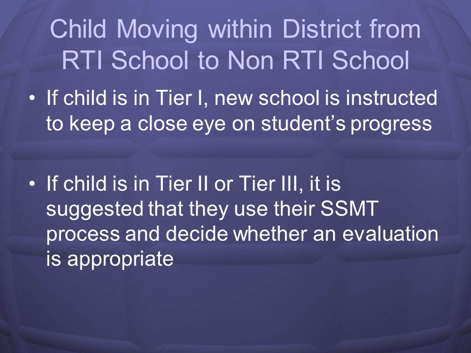 Child Moving within District from Non RTI School to RTI School If child was in SSMT process, child automatically enters Tier II If child was in the middle of an evaluation, then the child starts receiving interventions in Tier III