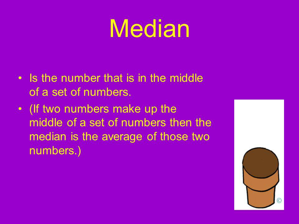 Median Is the number that is in the middle of a set of numbers.