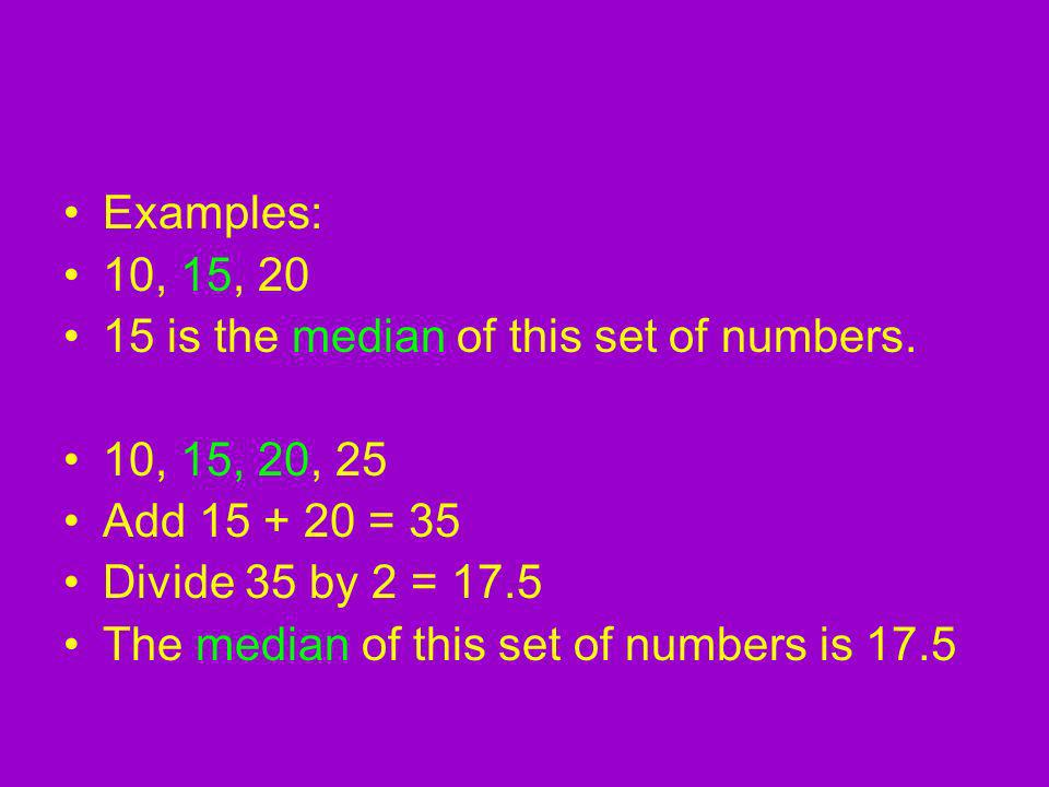 Examples: 10, 15, 20 15 is the median of this set of numbers.