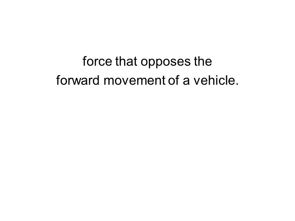 force that opposes the forward movement of a vehicle.