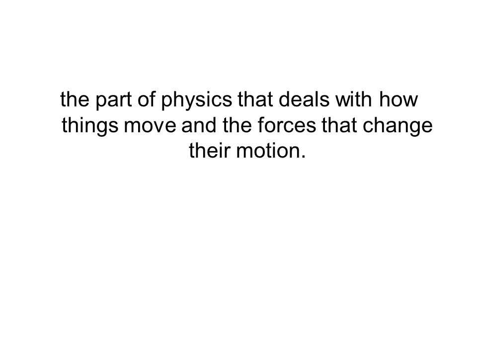 the part of physics that deals with how things move and the forces that change their motion.