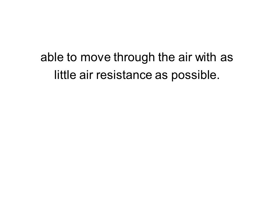 able to move through the air with as little air resistance as possible.