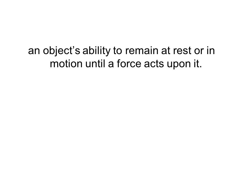 an objects ability to remain at rest or in motion until a force acts upon it.