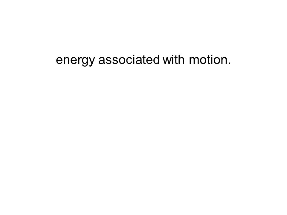 energy associated with motion.