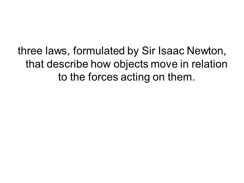three laws, formulated by Sir Isaac Newton, that describe how objects move in relation to the forces acting on them.