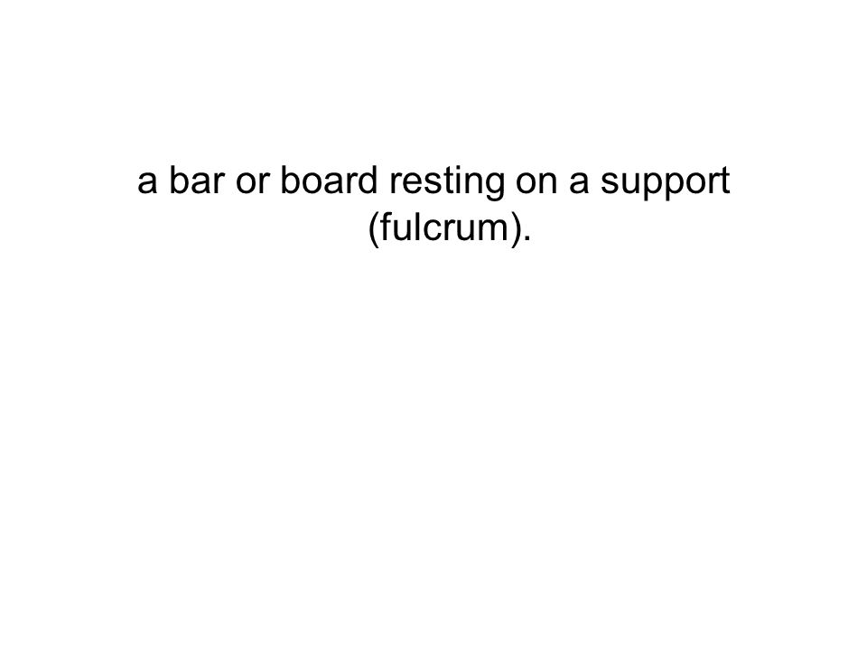 a bar or board resting on a support (fulcrum).
